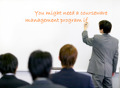 you might need a courseware management program if